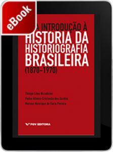 Uma introdução à história da historiografia brasileira (1870-1970)